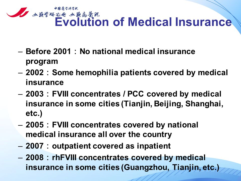 Evolution of Medical Insurance –Before 2001 : No national medical insurance program –2002 : Some hemophilia patients covered by medical insurance –2003 : FVIII concentrates / PCC covered by medical insurance in some cities (Tianjin, Beijing, Shanghai, etc.) –2005 : FVIII concentrates covered by national medical insurance all over the country –2007 : outpatient covered as inpatient –2008 : rhFVIII concentrates covered by medical insurance in some cities (Guangzhou, Tianjin, etc.)