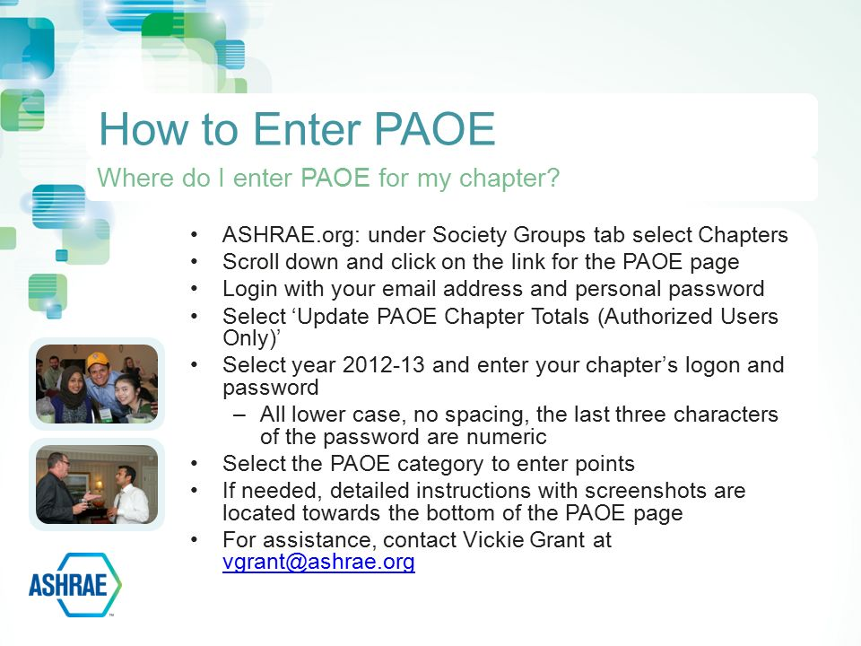 ASHRAE.org: under Society Groups tab select Chapters Scroll down and click on the link for the PAOE page Login with your  address and personal password Select 'Update PAOE Chapter Totals (Authorized Users Only)' Select year and enter your chapter's logon and password –All lower case, no spacing, the last three characters of the password are numeric Select the PAOE category to enter points If needed, detailed instructions with screenshots are located towards the bottom of the PAOE page For assistance, contact Vickie Grant at  How to Enter PAOE Where do I enter PAOE for my chapter
