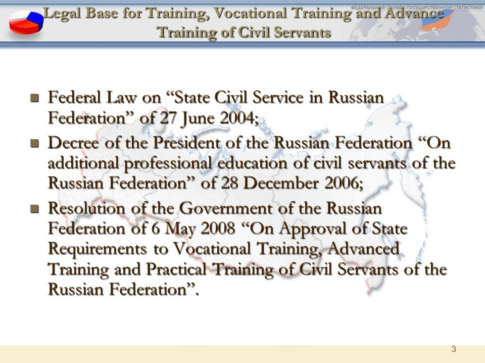 3 Legal Base for Training, Vocational Training and Advance Training of Civil Servants Federal Law on State Civil Service in Russian Federation of 27 June 2004; Federal Law on State Civil Service in Russian Federation of 27 June 2004; Decree of the President of the Russian Federation On additional professional education of civil servants of the Russian Federation of 28 December 2006; Decree of the President of the Russian Federation On additional professional education of civil servants of the Russian Federation of 28 December 2006; Resolution of the Government of the Russian Federation of 6 May 2008 On Approval of State Requirements to Vocational Training, Advanced Training and Practical Training of Civil Servants of the Russian Federation .