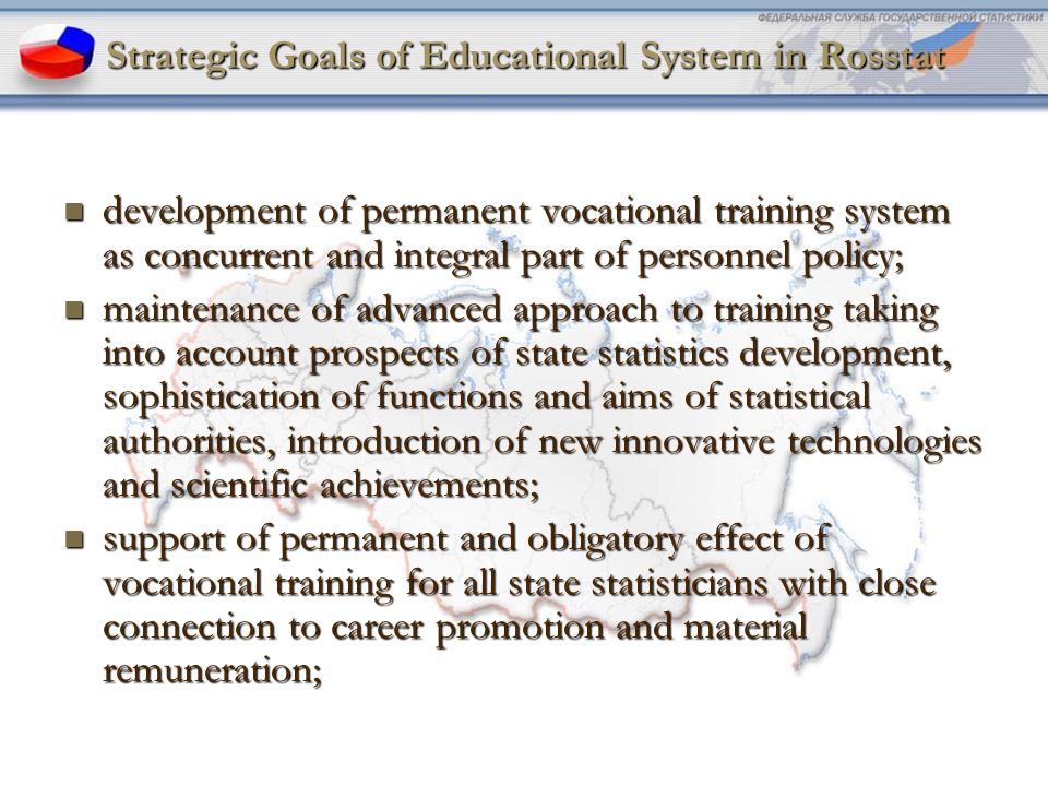 4 Strategic Goals of Educational System in Rosstat development of permanent vocational training system as concurrent and integral part of personnel policy; development of permanent vocational training system as concurrent and integral part of personnel policy; maintenance of advanced approach to training taking into account prospects of state statistics development, sophistication of functions and aims of statistical authorities, introduction of new innovative technologies and scientific achievements; maintenance of advanced approach to training taking into account prospects of state statistics development, sophistication of functions and aims of statistical authorities, introduction of new innovative technologies and scientific achievements; support of permanent and obligatory effect of vocational training for all state statisticians with close connection to career promotion and material remuneration; support of permanent and obligatory effect of vocational training for all state statisticians with close connection to career promotion and material remuneration;
