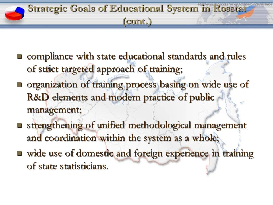 Strategic Goals of Educational System in Rosstat (cont.) compliance with state educational standards and rules of strict targeted approach of training; compliance with state educational standards and rules of strict targeted approach of training; organization of training process basing on wide use of R&D elements and modern practice of public management; organization of training process basing on wide use of R&D elements and modern practice of public management; strengthening of unified methodological management and coordination within the system as a whole; strengthening of unified methodological management and coordination within the system as a whole; wide use of domestic and foreign experience in training of state statisticians.