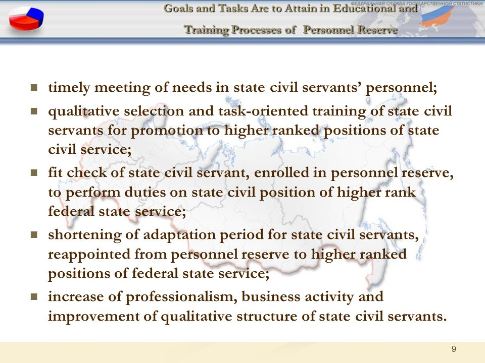 9 Goals and Tasks Are to Attain in Educational and Training Processes of Personnel Reserve timely meeting of needs in state civil servants' personnel; qualitative selection and task-oriented training of state civil servants for promotion to higher ranked positions of state civil service; fit check of state civil servant, enrolled in personnel reserve, to perform duties on state civil position of higher rank federal state service; shortening of adaptation period for state civil servants, reappointed from personnel reserve to higher ranked positions of federal state service; increase of professionalism, business activity and improvement of qualitative structure of state civil servants.