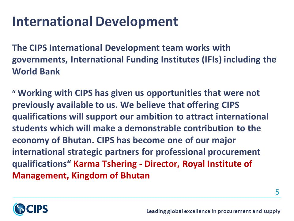 Leading global excellence in procurement and supply International Development The CIPS International Development team works with governments, International Funding Institutes (IFIs) including the World Bank Working with CIPS has given us opportunities that were not previously available to us.