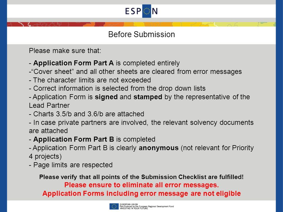 Before Submission Please make sure that: - Application Form Part A is completed entirely - Cover sheet and all other sheets are cleared from error messages - The character limits are not exceeded - Correct information is selected from the drop down lists - Application Form is signed and stamped by the representative of the Lead Partner - Charts 3.5/b and 3.6/b are attached - In case private partners are involved, the relevant solvency documents are attached - Application Form Part B is completed - Application Form Part B is clearly anonymous (not relevant for Priority 4 projects) - Page limits are respected Please verify that all points of the Submission Checklist are fulfilled.