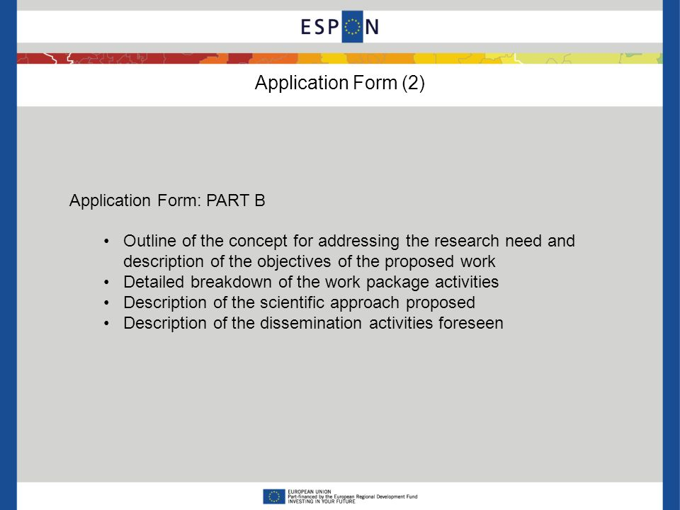 Application Form (2) Application Form: PART B Outline of the concept for addressing the research need and description of the objectives of the proposed work Detailed breakdown of the work package activities Description of the scientific approach proposed Description of the dissemination activities foreseen