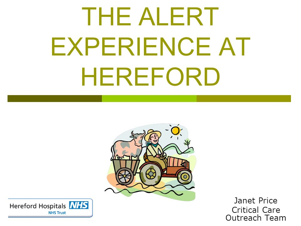 THE ALERT EXPERIENCE AT HEREFORD Janet Price Critical Care Outreach Team