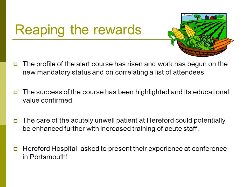 Reaping the rewards  The profile of the alert course has risen and work has begun on the new mandatory status and on correlating a list of attendees  The success of the course has been highlighted and its educational value confirmed  The care of the acutely unwell patient at Hereford could potentially be enhanced further with increased training of acute staff.
