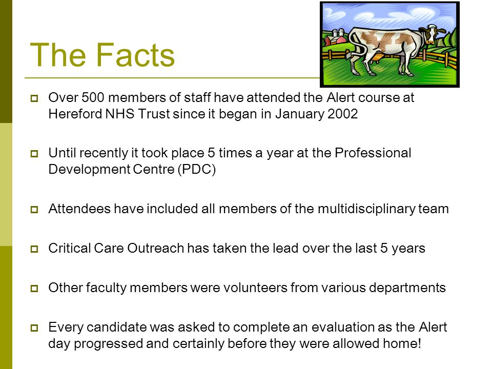 The Facts  Over 500 members of staff have attended the Alert course at Hereford NHS Trust since it began in January 2002  Until recently it took place 5 times a year at the Professional Development Centre (PDC)  Attendees have included all members of the multidisciplinary team  Critical Care Outreach has taken the lead over the last 5 years  Other faculty members were volunteers from various departments  Every candidate was asked to complete an evaluation as the Alert day progressed and certainly before they were allowed home!
