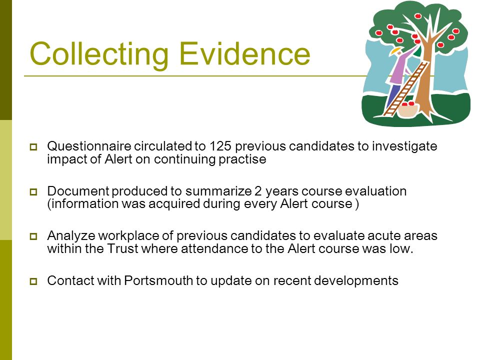 Collecting Evidence  Questionnaire circulated to 125 previous candidates to investigate impact of Alert on continuing practise  Document produced to summarize 2 years course evaluation (information was acquired during every Alert course )  Analyze workplace of previous candidates to evaluate acute areas within the Trust where attendance to the Alert course was low.