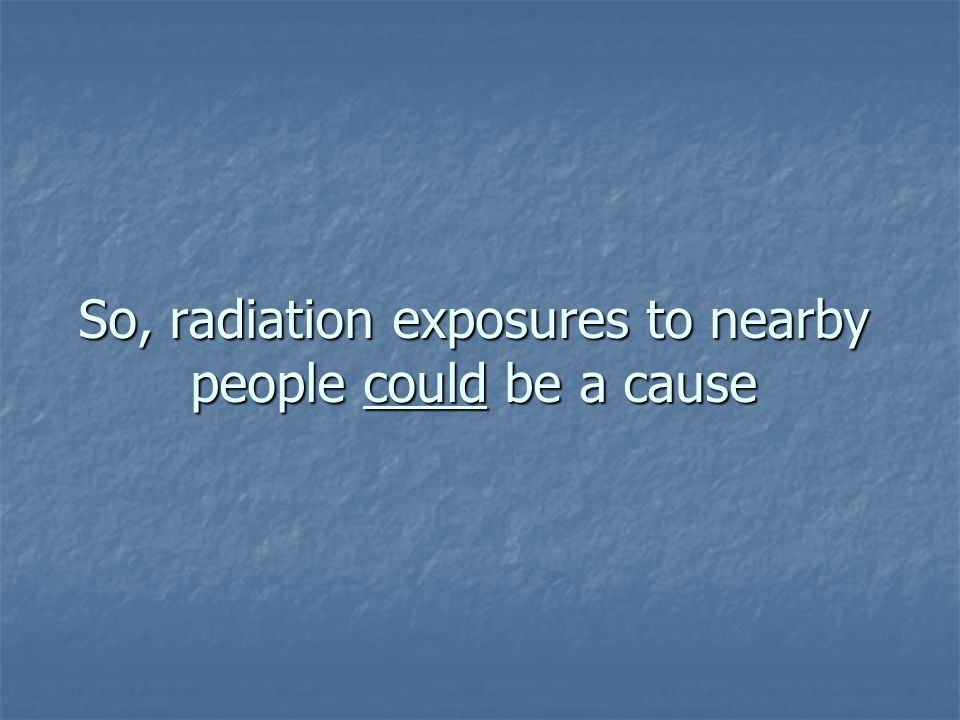 So, radiation exposures to nearby people could be a cause