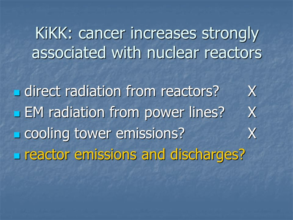 KiKK: cancer increases strongly associated with nuclear reactors direct radiation from reactors X direct radiation from reactors X EM radiation from power lines X EM radiation from power lines X cooling tower emissions X cooling tower emissions X reactor emissions and discharges.