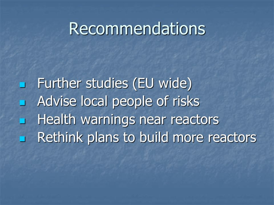 Recommendations Further studies (EU wide) Further studies (EU wide) Advise local people of risks Advise local people of risks Health warnings near reactors Health warnings near reactors Rethink plans to build more reactors Rethink plans to build more reactors