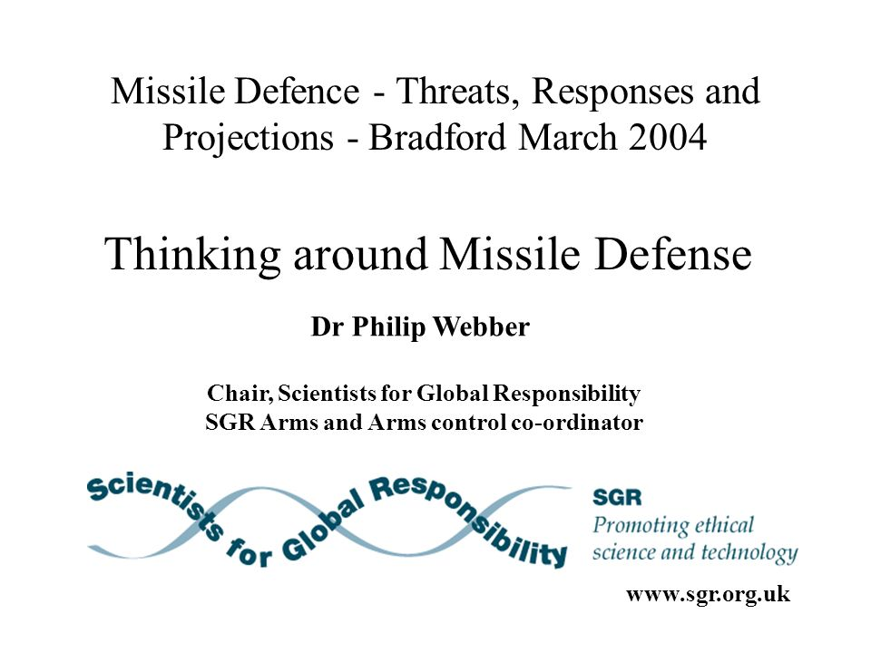 Missile Defence - Threats, Responses and Projections - Bradford March 2004 Dr Philip Webber Chair, Scientists for Global Responsibility SGR Arms and Arms control co-ordinator Thinking around Missile Defense