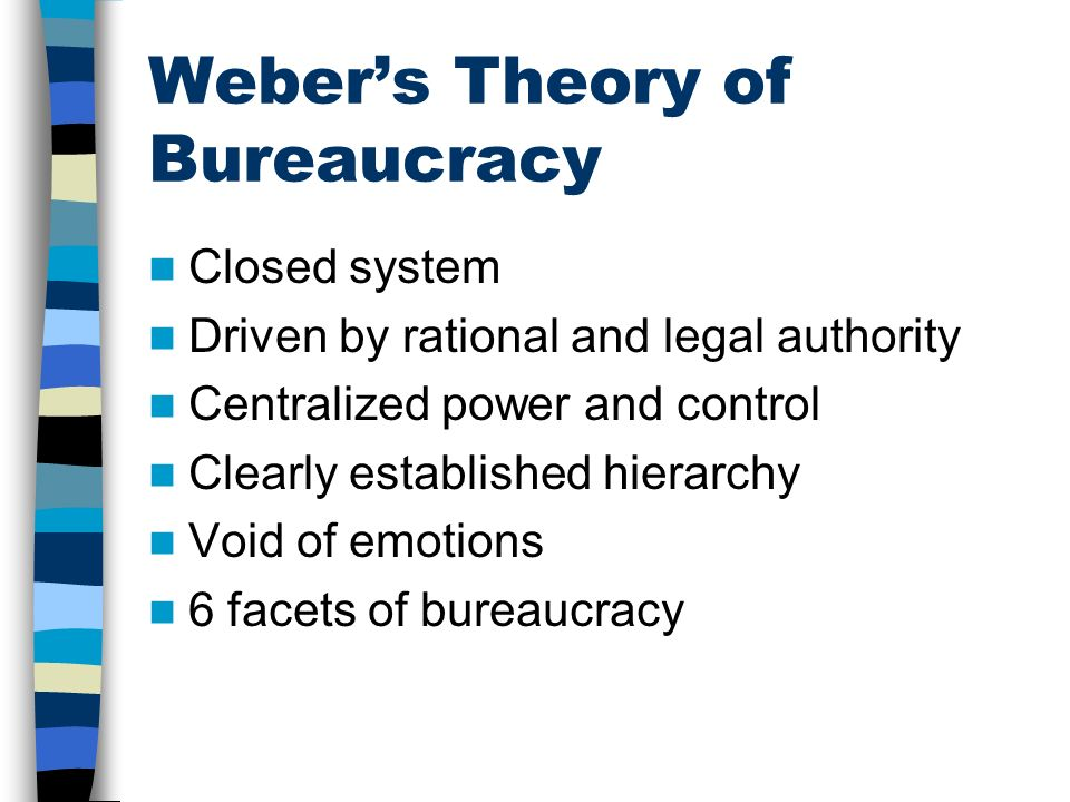 Weber's Theory of Bureaucracy Closed system Driven by rational and legal authority Centralized power and control Clearly established hierarchy Void of