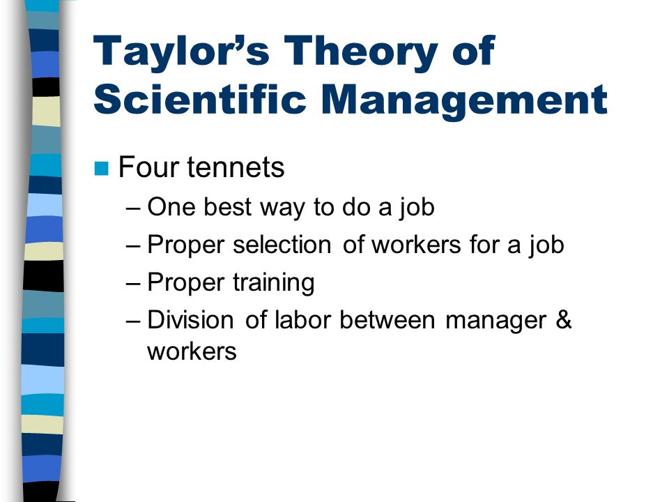 Taylor's Theory of Scientific Management Four tennets –One best way to do a job –Proper selection of workers for a job –Proper training –Division of l
