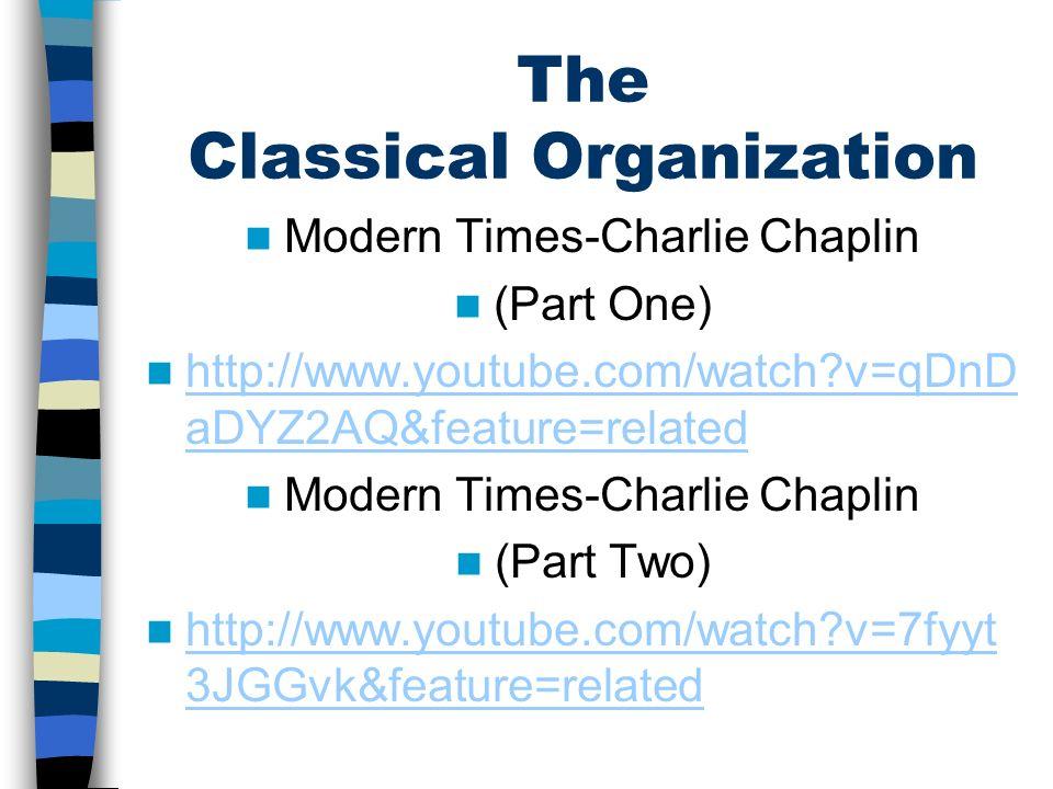 The Classical Organization Modern Times-Charlie Chaplin (Part One) http://www.youtube.com/watch?v=qDnD aDYZ2AQ&feature=related http://www.youtube.com/