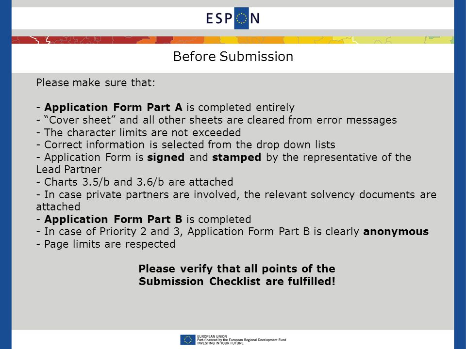 Before Submission Please make sure that: - Application Form Part A is completed entirely - Cover sheet and all other sheets are cleared from error messages - The character limits are not exceeded - Correct information is selected from the drop down lists - Application Form is signed and stamped by the representative of the Lead Partner - Charts 3.5/b and 3.6/b are attached - In case private partners are involved, the relevant solvency documents are attached - Application Form Part B is completed - In case of Priority 2 and 3, Application Form Part B is clearly anonymous - Page limits are respected Please verify that all points of the Submission Checklist are fulfilled!