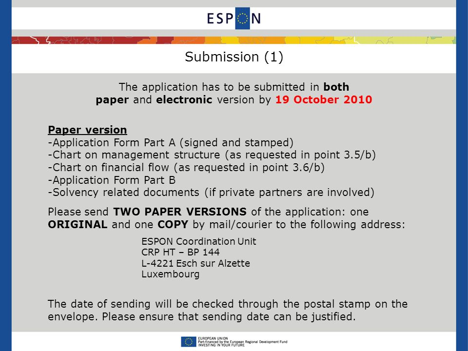 Submission (1) The application has to be submitted in both paper and electronic version by 19 October 2010 Paper version -Application Form Part A (signed and stamped) -Chart on management structure (as requested in point 3.5/b) -Chart on financial flow (as requested in point 3.6/b) -Application Form Part B -Solvency related documents (if private partners are involved) Please send TWO PAPER VERSIONS of the application: one ORIGINAL and one COPY by mail/courier to the following address: ESPON Coordination Unit CRP HT – BP 144 L-4221 Esch sur Alzette Luxembourg The date of sending will be checked through the postal stamp on the envelope.