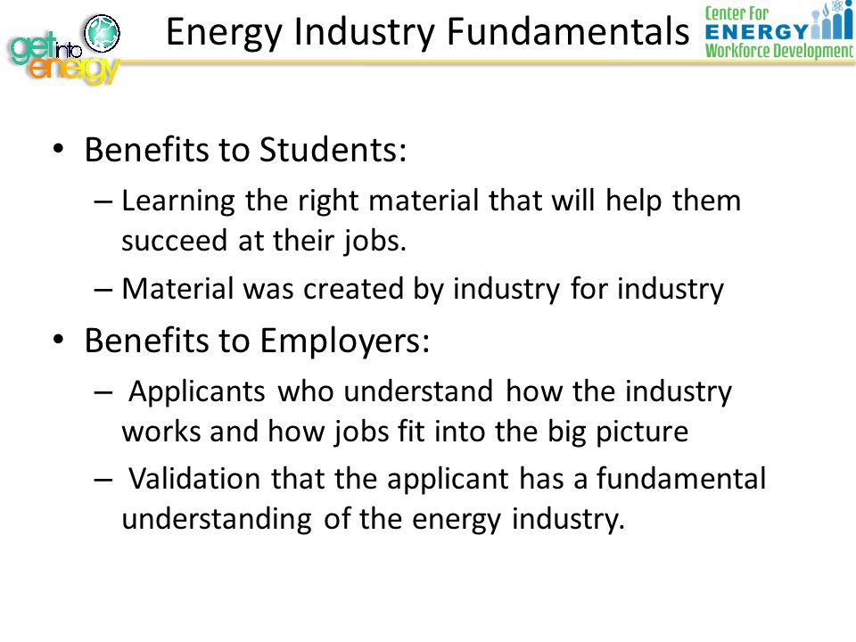Energy Industry Fundamentals Benefits to Students: – Learning the right material that will help them succeed at their jobs.