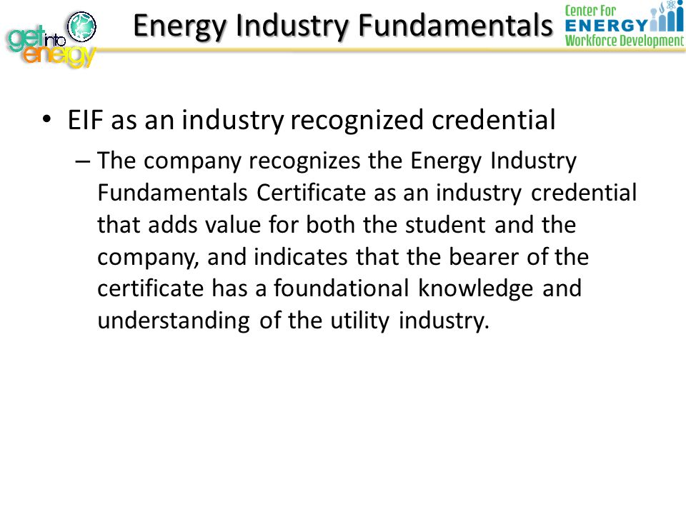 Energy Industry Fundamentals EIF as an industry recognized credential – The company recognizes the Energy Industry Fundamentals Certificate as an industry credential that adds value for both the student and the company, and indicates that the bearer of the certificate has a foundational knowledge and understanding of the utility industry.