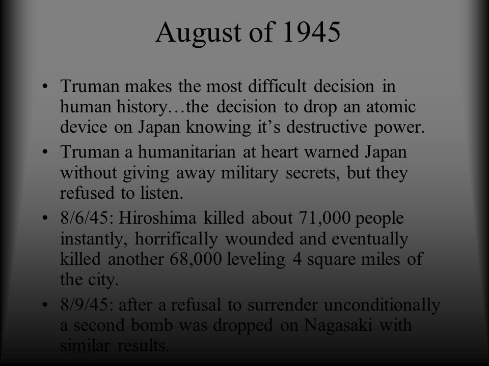 August of 1945 Truman makes the most difficult decision in human history…the decision to drop an atomic device on Japan knowing it's destructive power.
