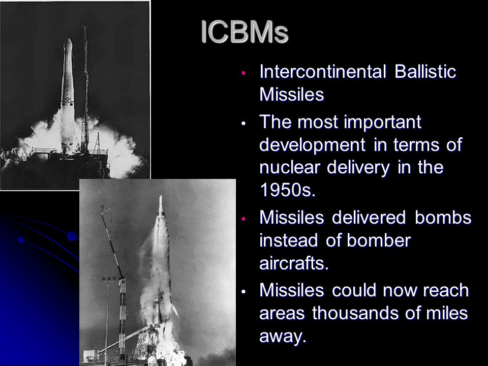 ICBMs Intercontinental Ballistic Missiles Intercontinental Ballistic Missiles The most important development in terms of nuclear delivery in the 1950s.