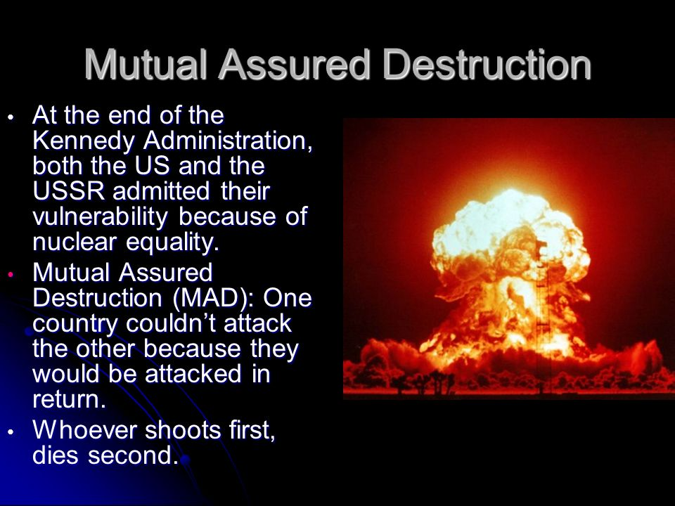 Mutual Assured Destruction At the end of the Kennedy Administration, both the US and the USSR admitted their vulnerability because of nuclear equality.