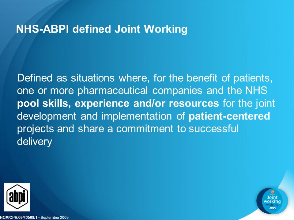 HCM/CPR/09/43508/1 – September 2009 NHS-ABPI defined Joint Working Defined as situations where, for the benefit of patients, one or more pharmaceutical companies and the NHS pool skills, experience and/or resources for the joint development and implementation of patient-centered projects and share a commitment to successful delivery