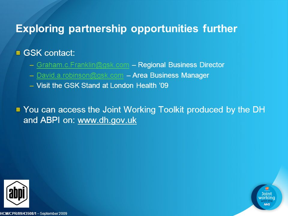 HCM/CPR/09/43508/1 – September 2009 Exploring partnership opportunities further GSK contact: – Regional Business  – Area Business –Visit the GSK Stand at London Health '09 You can access the Joint Working Toolkit produced by the DH and ABPI on: