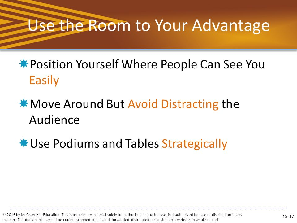 Use the Room to Your Advantage  Position Yourself Where People Can See You Easily  Move Around But Avoid Distracting the Audience  Use Podiums and Tables Strategically © 2016 by McGraw-Hill Education.