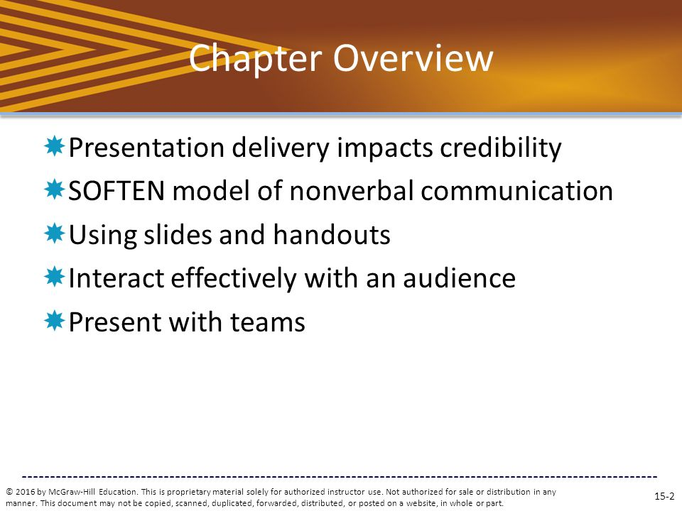 Chapter Overview  Presentation delivery impacts credibility  SOFTEN model of nonverbal communication  Using slides and handouts  Interact effectively with an audience  Present with teams © 2016 by McGraw-Hill Education.