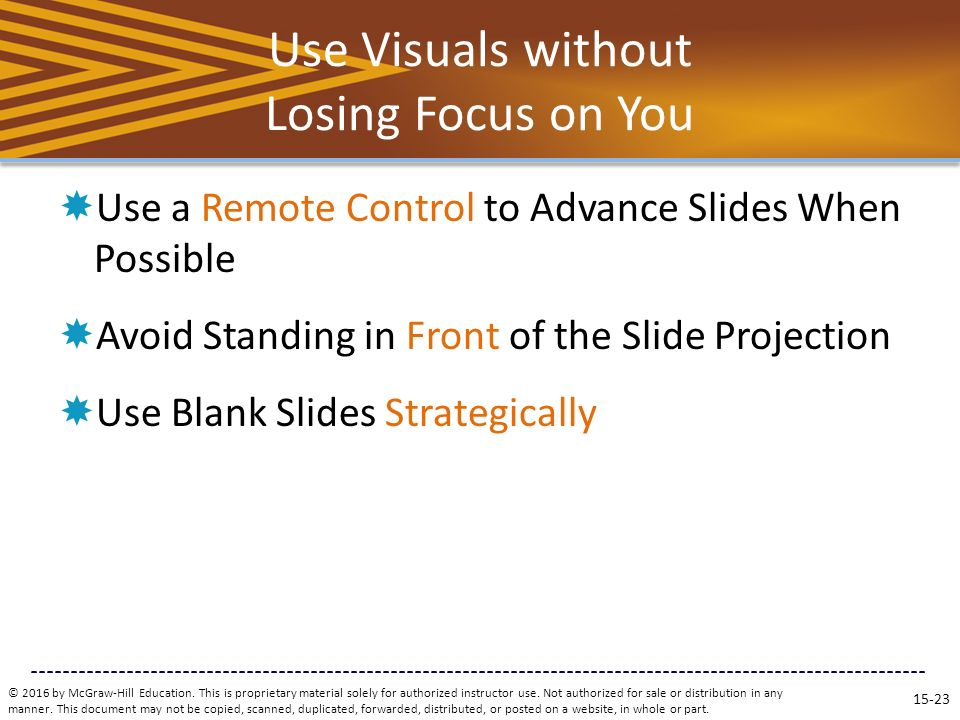 Use Visuals without Losing Focus on You  Use a Remote Control to Advance Slides When Possible  Avoid Standing in Front of the Slide Projection  Use Blank Slides Strategically © 2016 by McGraw-Hill Education.