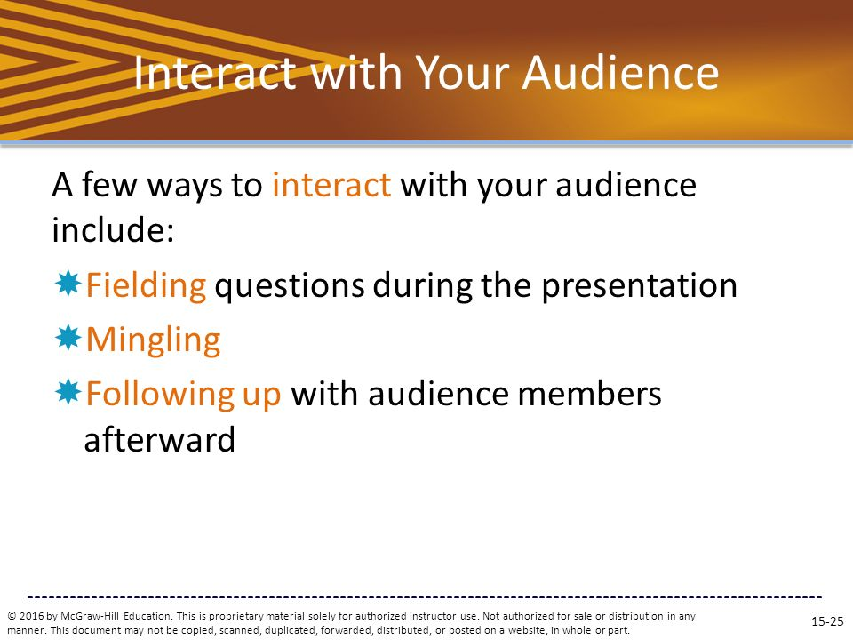 Interact with Your Audience A few ways to interact with your audience include:  Fielding questions during the presentation  Mingling  Following up with audience members afterward © 2016 by McGraw-Hill Education.