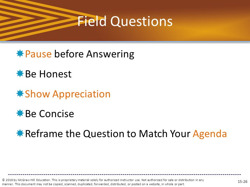 Field Questions  Pause before Answering  Be Honest  Show Appreciation  Be Concise  Reframe the Question to Match Your Agenda © 2016 by McGraw-Hill Education.