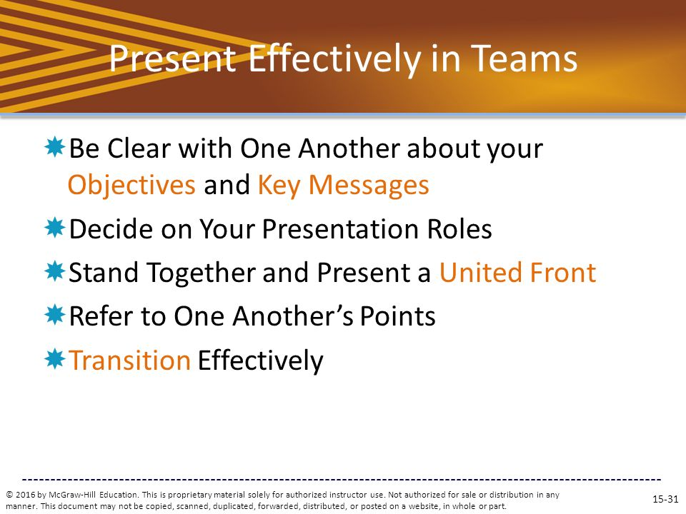 Present Effectively in Teams  Be Clear with One Another about your Objectives and Key Messages  Decide on Your Presentation Roles  Stand Together and Present a United Front  Refer to One Another's Points  Transition Effectively © 2016 by McGraw-Hill Education.