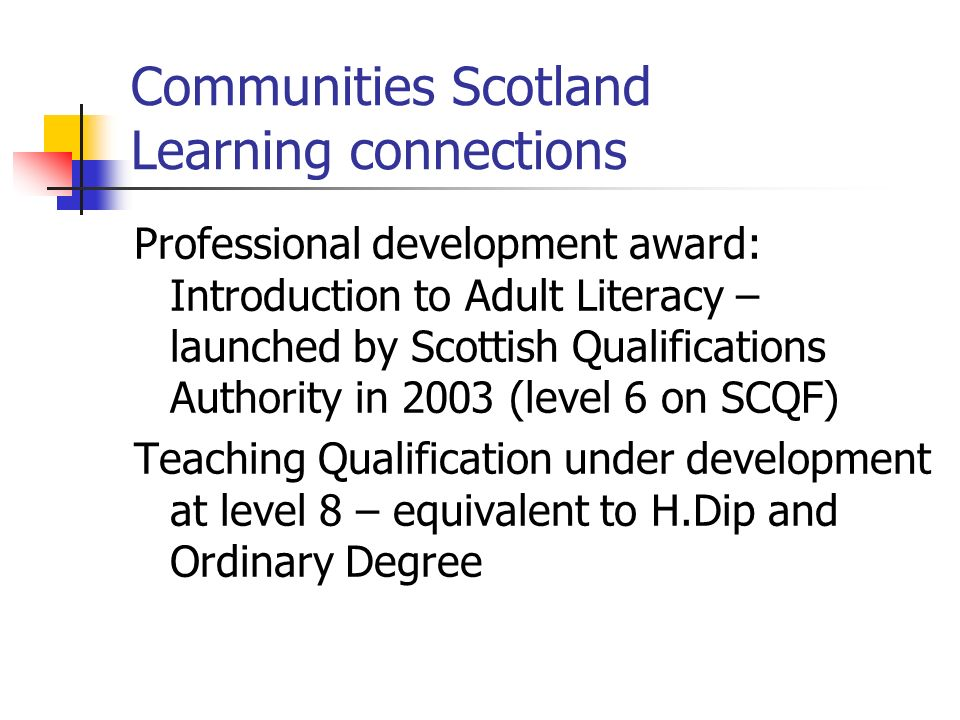 Communities Scotland Learning connections Professional development award: Introduction to Adult Literacy – launched by Scottish Qualifications Authority in 2003 (level 6 on SCQF) Teaching Qualification under development at level 8 – equivalent to H.Dip and Ordinary Degree