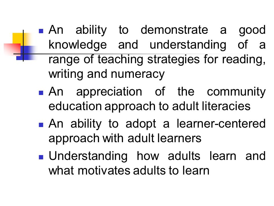An ability to demonstrate a good knowledge and understanding of a range of teaching strategies for reading, writing and numeracy An appreciation of the community education approach to adult literacies An ability to adopt a learner-centered approach with adult learners Understanding how adults learn and what motivates adults to learn