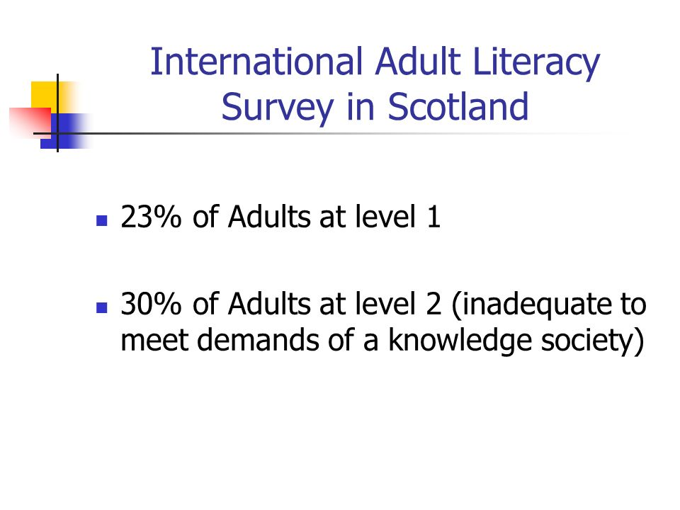 International Adult Literacy Survey in Scotland 23% of Adults at level 1 30% of Adults at level 2 (inadequate to meet demands of a knowledge society)