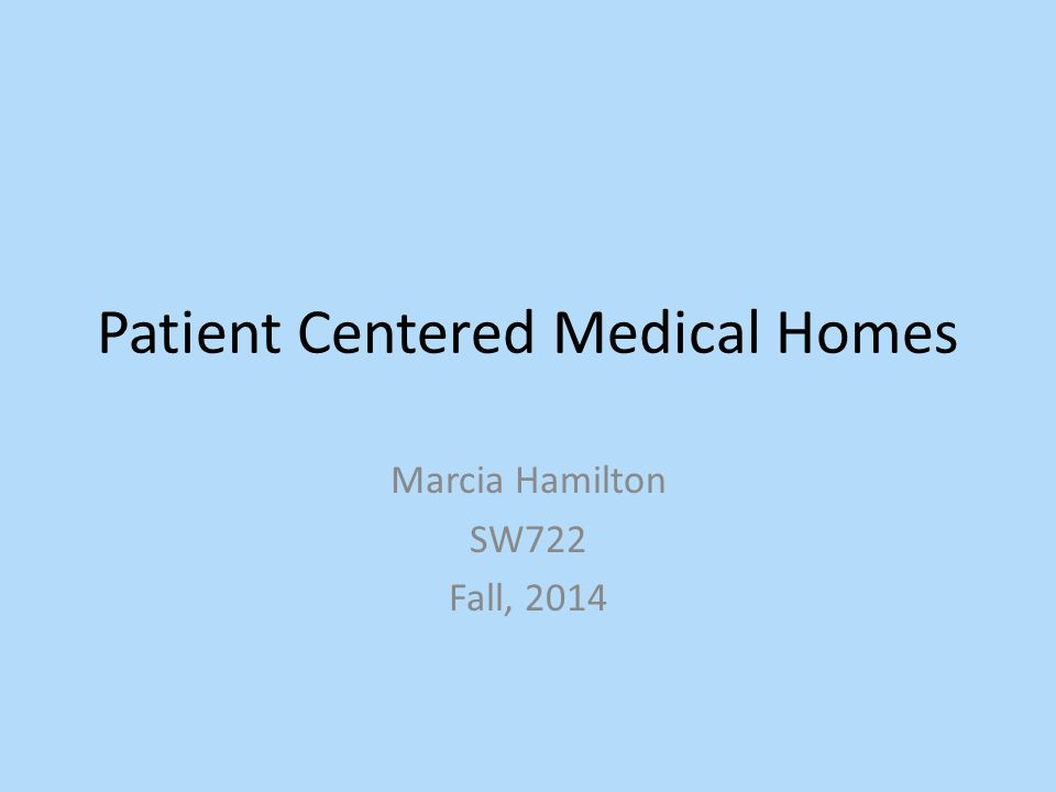 Patient Centered Medical Homes Marcia Hamilton SW722 Fall, 2014