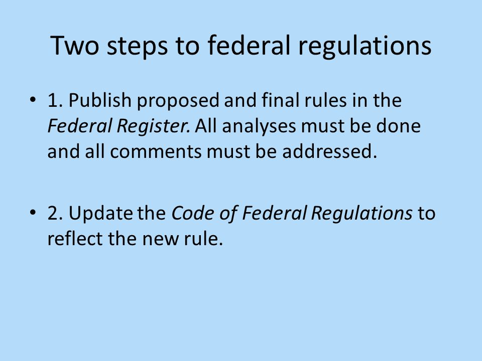 Two steps to federal regulations 1. Publish proposed and final rules in the Federal Register.