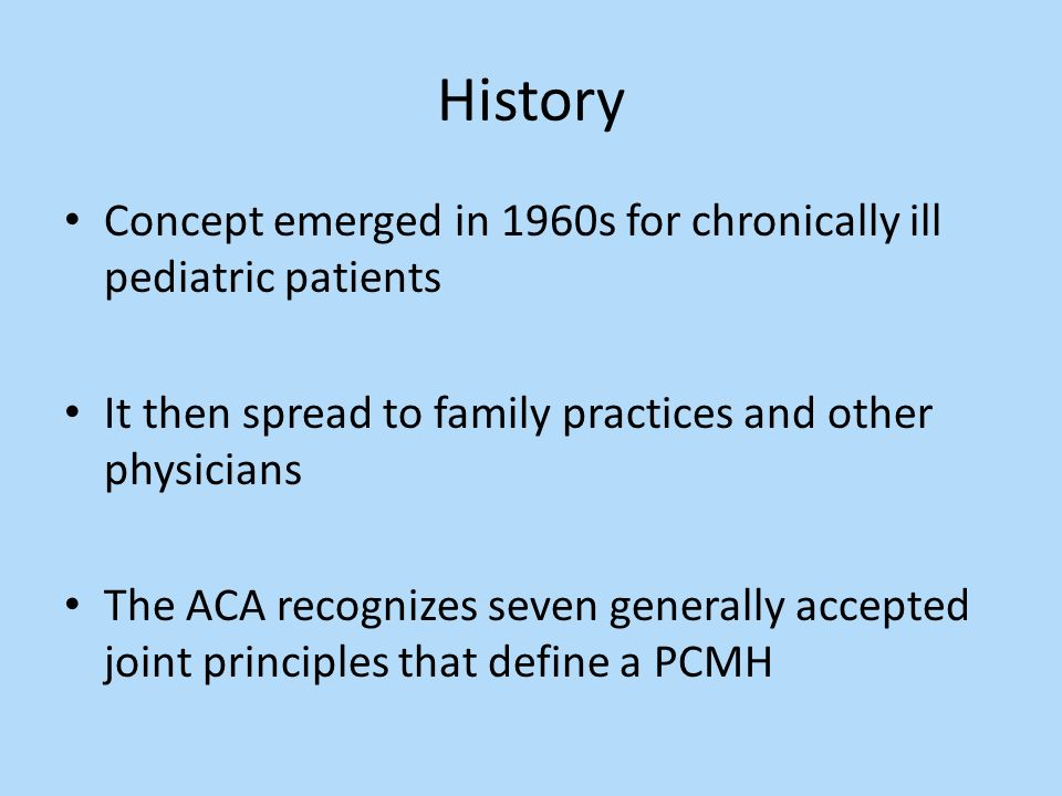 History Concept emerged in 1960s for chronically ill pediatric patients It then spread to family practices and other physicians The ACA recognizes seven generally accepted joint principles that define a PCMH