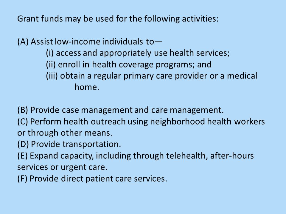 Grant funds may be used for the following activities: (A) Assist low-income individuals to— (i) access and appropriately use health services; (ii) enroll in health coverage programs; and (iii) obtain a regular primary care provider or a medical home.