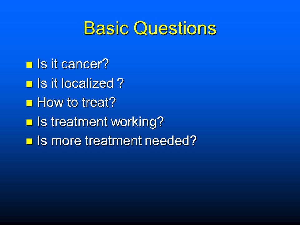 Basic Questions Is it cancer. Is it cancer. Is it localized .