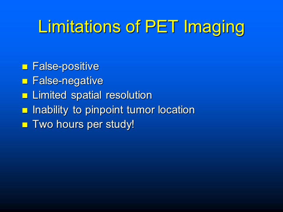Limitations of PET Imaging False-positive False-positive False-negative False-negative Limited spatial resolution Limited spatial resolution Inability to pinpoint tumor location Inability to pinpoint tumor location Two hours per study.