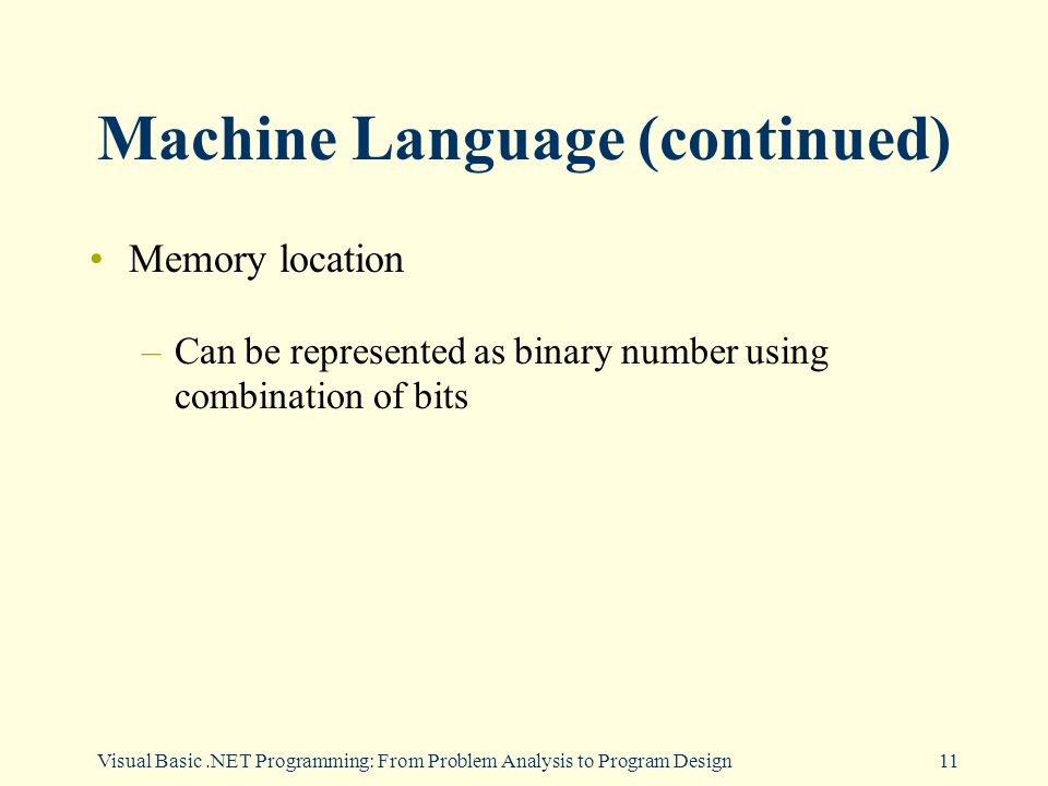 Visual Basic.NET Programming: From Problem Analysis to Program Design11 Machine Language (continued) Memory location –Can be represented as binary number using combination of bits