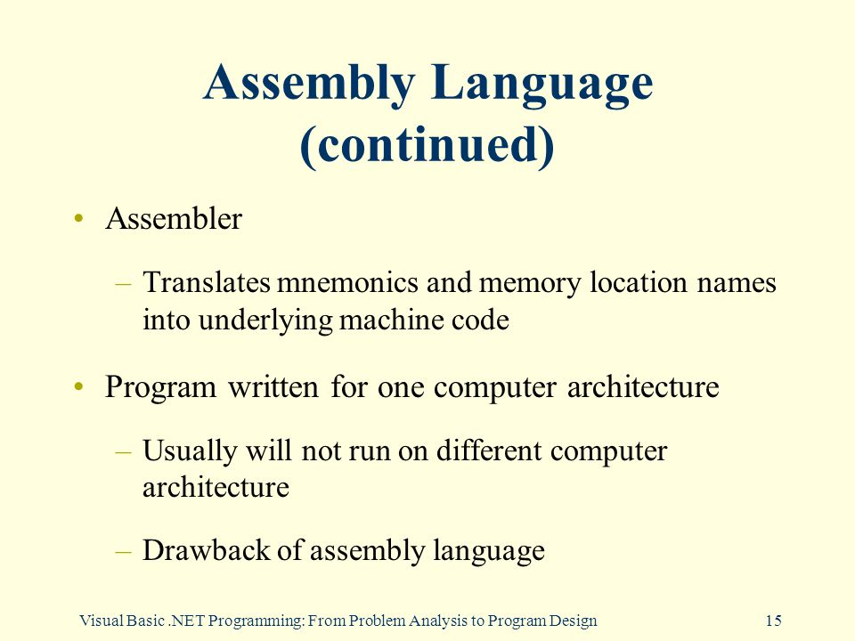 Visual Basic.NET Programming: From Problem Analysis to Program Design15 Assembly Language (continued) Assembler –Translates mnemonics and memory location names into underlying machine code Program written for one computer architecture –Usually will not run on different computer architecture –Drawback of assembly language