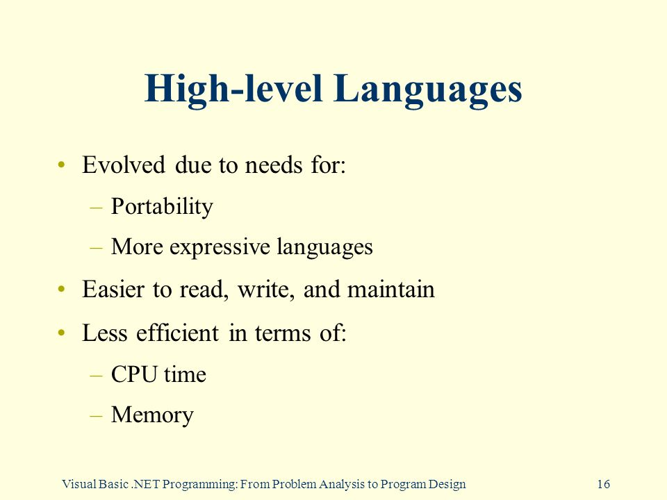 Visual Basic.NET Programming: From Problem Analysis to Program Design16 High-level Languages Evolved due to needs for: –Portability –More expressive languages Easier to read, write, and maintain Less efficient in terms of: –CPU time –Memory