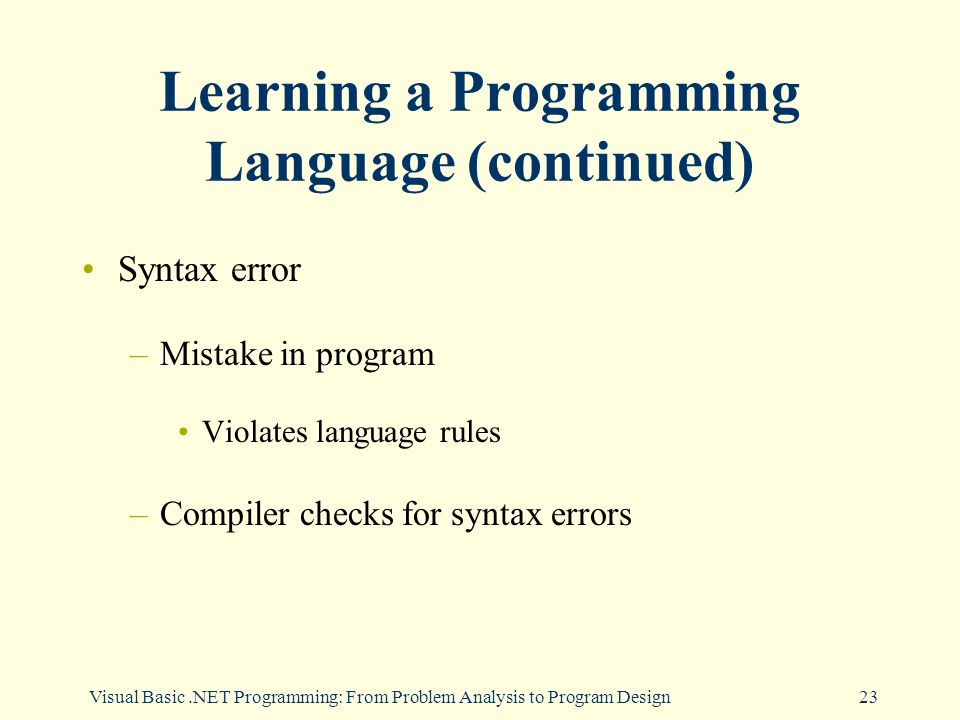 Visual Basic.NET Programming: From Problem Analysis to Program Design23 Learning a Programming Language (continued) Syntax error –Mistake in program Violates language rules –Compiler checks for syntax errors