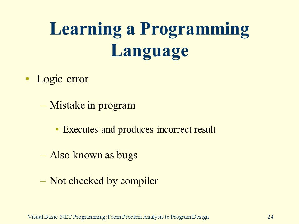 Visual Basic.NET Programming: From Problem Analysis to Program Design24 Learning a Programming Language Logic error –Mistake in program Executes and produces incorrect result –Also known as bugs –Not checked by compiler