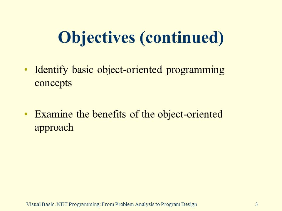Visual Basic.NET Programming: From Problem Analysis to Program Design3 Objectives (continued) Identify basic object-oriented programming concepts Examine the benefits of the object-oriented approach